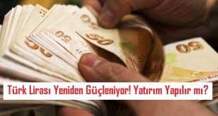 Türk Lirası Yeniden Güçleniyor! Yatırım Yapılır mı?